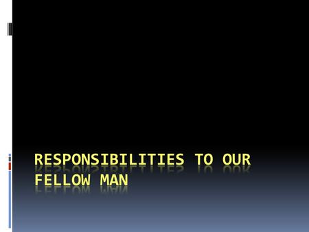 Responsibilities to our fellow man