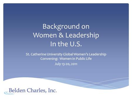 Background on Women & Leadership In the U.S. St. Catherine University Global Womens Leadership Convening: Women in Public Life July 13-20, 2011.