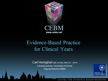 Www.cebm.net Evidence-Based Practice for Clinical Years Carl Heneghan BM, Bch MA, MRCGP, DPhil Clinical Lecturer, University of Oxford Deputy Director.