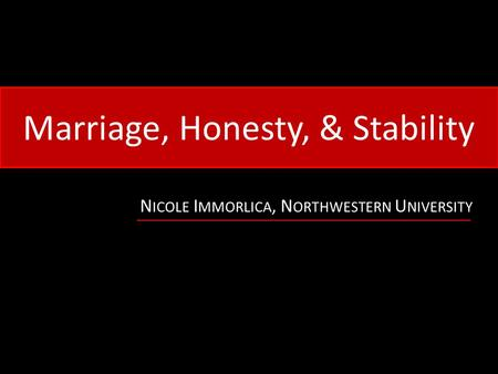 Marriage, Honesty, & Stability N ICOLE I MMORLICA, N ORTHWESTERN U NIVERSITY.