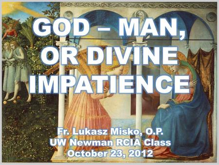 GOD – MAN, OR DIVINE IMPATIENCE Fr. Lukasz Misko, O.P.