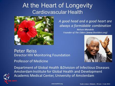 Www.ias2013.org Kuala Lumpur, Malaysia, 30 June - 3 July 2013 At the Heart of Longevity Cardiovascular Health A good head and a good heart are always a.