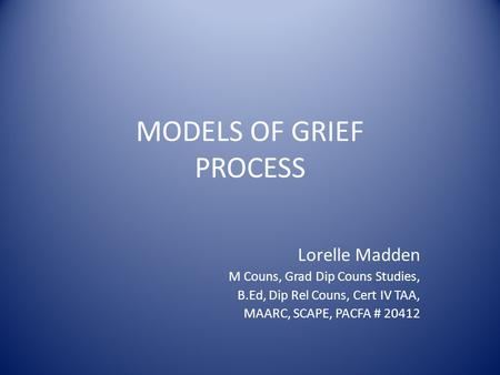 MODELS OF GRIEF PROCESS Lorelle Madden M Couns, Grad Dip Couns Studies, B.Ed, Dip Rel Couns, Cert IV TAA, MAARC, SCAPE, PACFA # 20412.