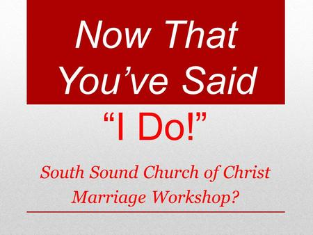 Now That Youve Said I Do! South Sound Church of Christ Marriage Workshop?