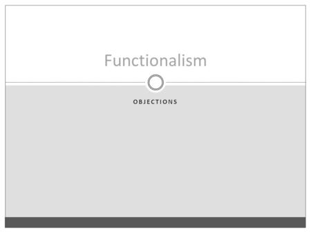OBJECTIONS Functionalism. Something is a functional kind iff it can be analyzed in terms of a causal role (e.g., something is an F iff it play the F-role).