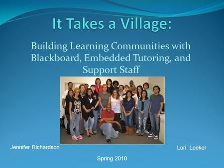 Building Learning Communities with Blackboard, Embedded Tutoring, and Support Staff Jennifer Richardson Lori Leeker Spring 2010.