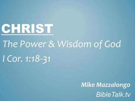 CHRIST The Power & Wisdom of God I Cor. 1:18-31 Mike Mazzalongo BibleTalk.tv.