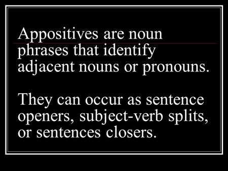 Appositives are noun phrases that identify adjacent nouns or pronouns. They can occur as sentence openers, subject-verb splits, or sentences closers.