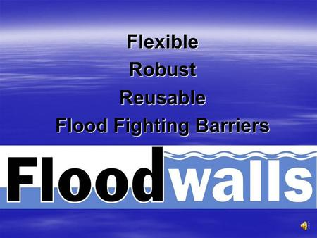 FlexibleRobustReusable Flood Fighting Barriers The Problem $5.3 Billion damage caused by flooding each year in USA $5.3 Billion damage caused by flooding.