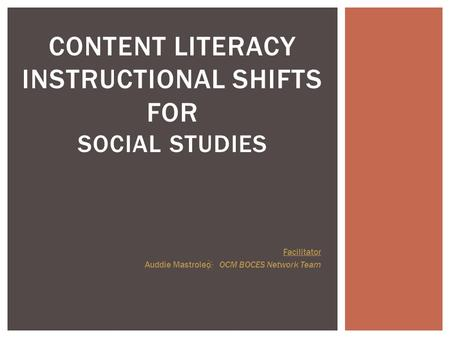 CONTENT LITERACY INSTRUCTIONAL SHIFTS FOR SOCIAL STUDIES Facilitator Auddie Mastroleo OCM BOCES Network Team.