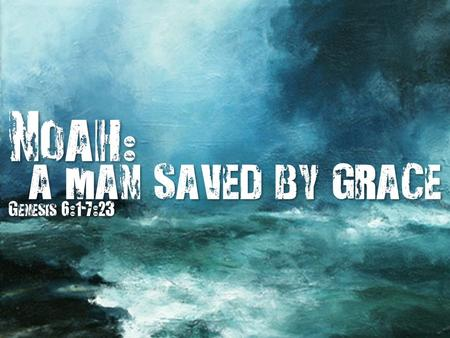 Noah : a man saved by grace a man saved by grace Genesis 6:1-7:23.