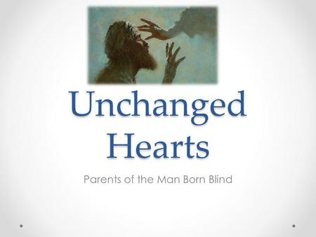 Unchanged Hearts Parents of the Man Born Blind. What changes a heart? For this is the covenant that I will make with the house of Israel after those days,