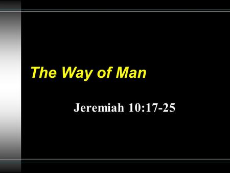 The Way of Man Jeremiah 10:17-25. 2 Jeremiah 10:23 O LORD, I know the way of man is not in himself; it is not in man who walks to direct his own steps.