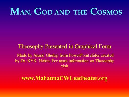 M AN, G OD AND THE C OSMOS Theosophy Presented in Graphical Form Made by Anand Gholap from PowerPoint slides created by Dr. KVK. Nehru. For more information.