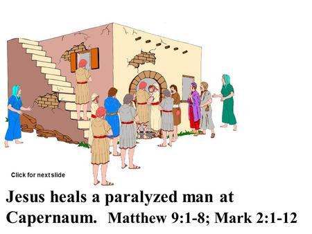 Jesus heals a paralyzed man at Capernaum. Matthew 9:1-8; Mark 2:1-12 Click for next slide.