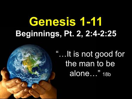 Genesis 1-11 Beginnings, Pt. 2, 2:4-2:25 …It is not good for the man to be alone… 18b.