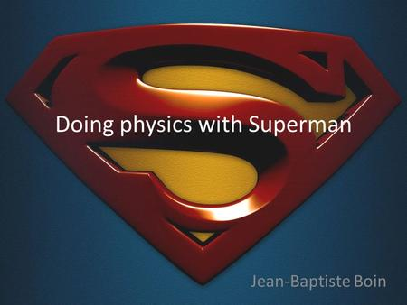 Doing physics with Superman Jean-Baptiste Boin. Hi everyone and welcome ! Talk inspired by Roland Lehoucq, a French astrophysicist (and a great teacher.