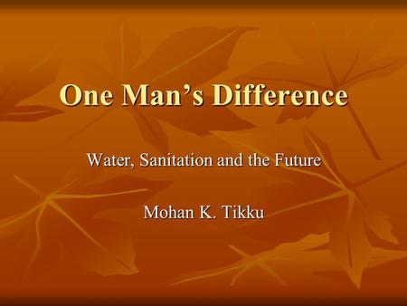 One Mans Difference Water, Sanitation and the Future Mohan K. Tikku.