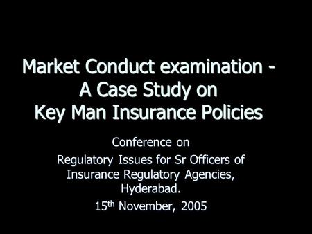 Market Conduct examination - A Case Study on Key Man Insurance Policies Conference on Regulatory Issues for Sr Officers of Insurance Regulatory Agencies,