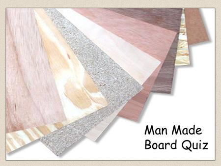 Man Made Board Quiz Plywood Blockboard 1.Name the man made board shown below. Hardboard Chipboard MDF Formica.