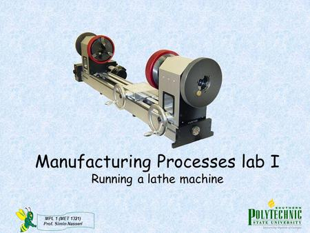 MPL 1 (MET 1321) Prof. Simin Nasseri Manufacturing Processes lab I Running a lathe machine.