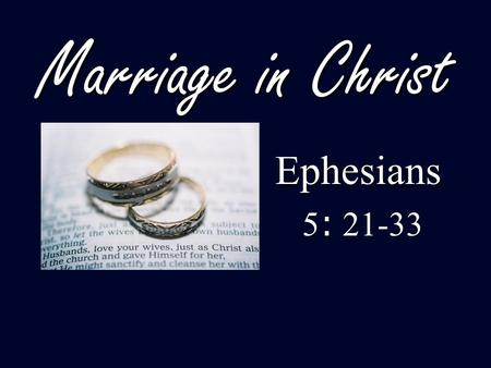 Marriage in Christ Ephesians 5: 21-33.