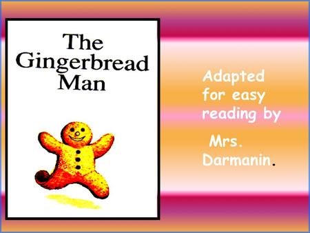 Adapted for easy reading by Mrs. Darmanin. This little old woman wants to make a gingerbread man. She wants to make one for two children, to have with.