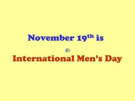 November 19 th is International Mens Day. A good man, we are told, …puts women and children first …protects and provides …promotes womens empowerment.