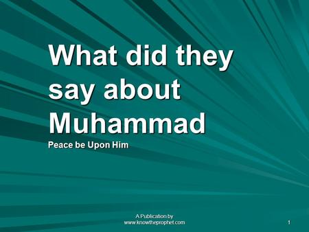 A Publication by www.knowtheprophet.com 1 What did they say about Muhammad Peace be Upon Him.
