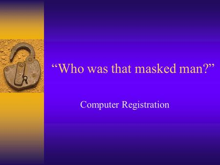 Who was that masked man? Computer Registration. Node Registration Facts You must register your computer to use the network. There are two types of registration: