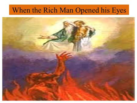 When the Rich Man Opened his Eyes. Luke 16:19-31 What did he see? 1.Nothing more important than his soul. 16:19-23 He didnt care anymore for his fine.