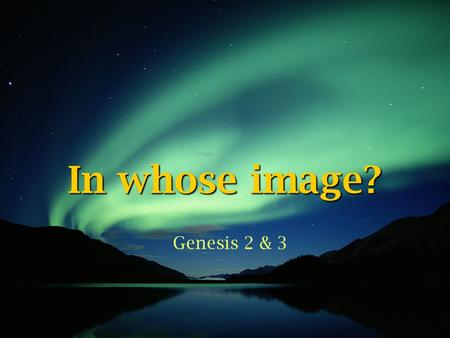 In whose image? Genesis 2 & 3.