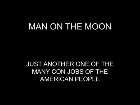 MAN ON THE MOON JUST ANOTHER ONE OF THE MANY CON JOBS OF THE AMERICAN PEOPLE.