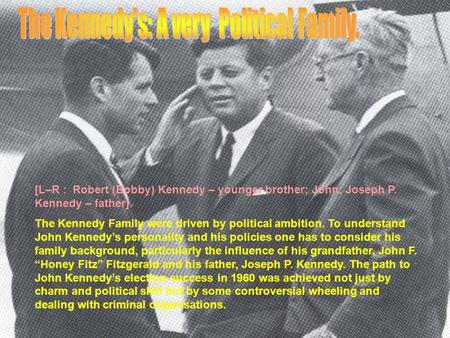 [L–R : Robert (Bobby) Kennedy – younger brother; John; Joseph P. Kennedy – father]. The Kennedy Family were driven by political ambition. To understand.