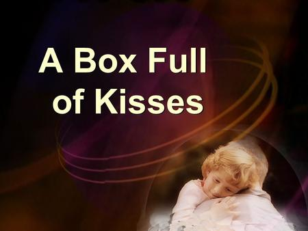 A Box Full of Kisses Not long after a mother passed away Not long after a mother passed away.
