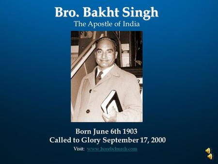 Bro. Bakht Singh Visit: www.horebchurch.comwww.horebchurch.com The Apostle of India Born June 6th 1903 Called to Glory September 17, 2000.