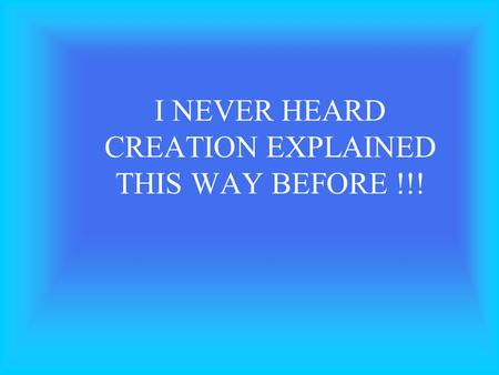 I NEVER HEARD CREATION EXPLAINED THIS WAY BEFORE !!!