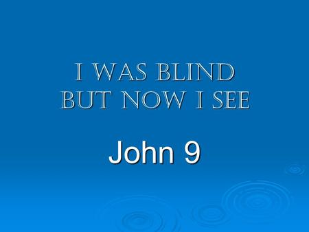 I was blind but now I see John 9. I was blind but now I see John 9 1-7 – Jesus, disciples, blind man 8-12 – healed man, neighbors 13-17 – neighbors, healed.
