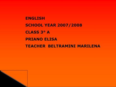 ENGLISH SCHOOL YEAR 2007/2008 CLASS 3° A PRIANO ELISA TEACHER BELTRAMINI MARILENA.