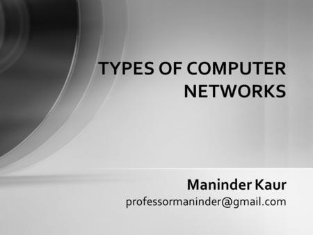 TYPES OF COMPUTER NETWORKS Maninder Kaur