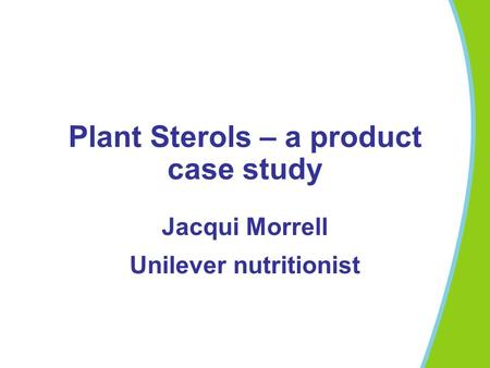 Plant Sterols – a product case study Jacqui Morrell Unilever nutritionist.