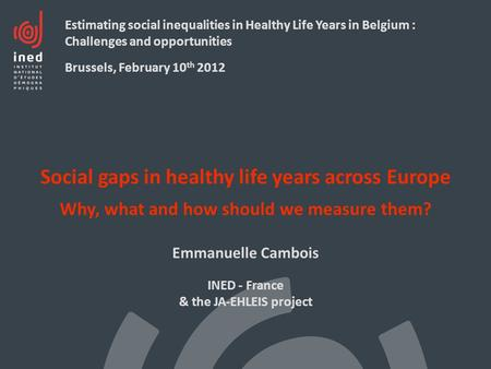 Social gaps in healthy life years across Europe Why, what and how should we measure them? Emmanuelle Cambois INED - France & the JA-EHLEIS project Estimating.