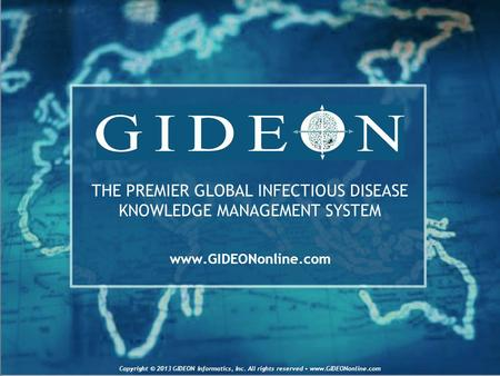 THE PREMIER GLOBAL INFECTIOUS DISEASE KNOWLEDGE MANAGEMENT SYSTEM www.GIDEONonline.com Copyright © 2013 GIDEON Informatics, Inc. All rights reserved www.GIDEONonline.com.