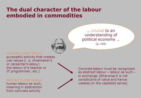 The dual character of the labour embodied in commodities Concrete useful labour: purposeful activity that creates use values (i. e. shoemakers or carpenters.