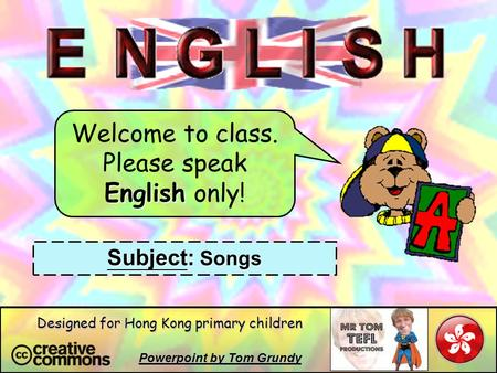 Welcome to class. Please speak English only! Subject: Songs Powerpoint by Tom Grundy Designed for Hong Kong primary children.
