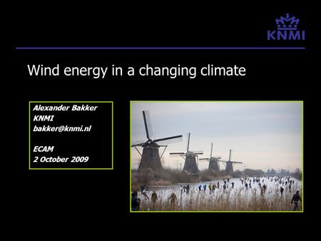 Wind energy in a changing climate Alexander Bakker KNMI ECAM 2 October 2009.
