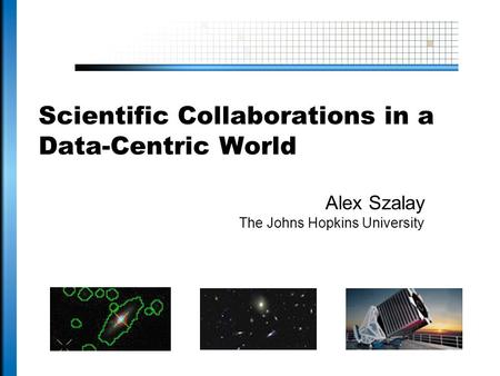 Scientific Collaborations in a Data-Centric World Alex Szalay The Johns Hopkins University.