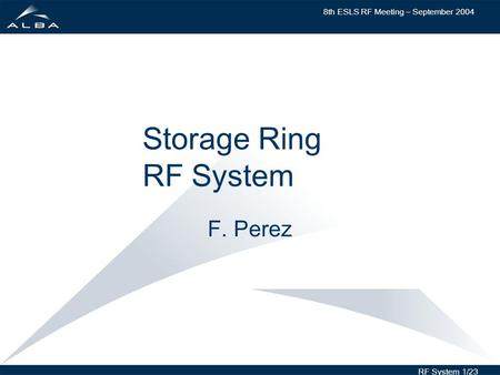 8th ESLS RF Meeting – September 2004 RF System 1/23 Storage Ring RF System F. Perez.