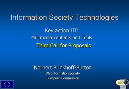 Information Society Technologies Third Call for Proposals Norbert Brinkhoff-Button DG Information Society European Commission Key action III: Multmedia.