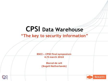 CPSI Data Warehouse The key to security information ESCI – CPSI final symposium 4/5 march 2010 Marcel de wit (Sogeti Netherlands)